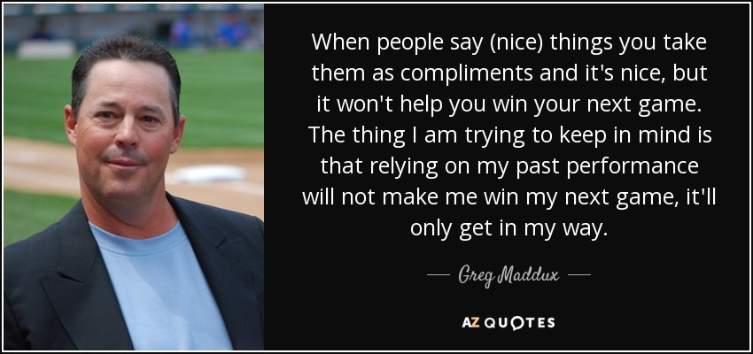 When people say (nice) things you take them as compliments and it's nice, but it won't help you win your next game. The thing I am trying to keep in mind is that relying on my past performance will not make me win my next game, it'll only get in my way. - Greg Maddux