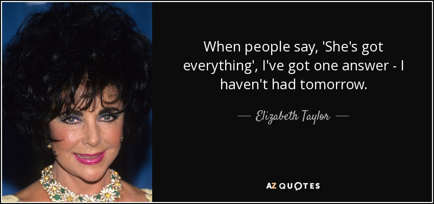 When people say, 'She's got everything', I've got one answer - I haven't had tomorrow. - Elizabeth Taylor