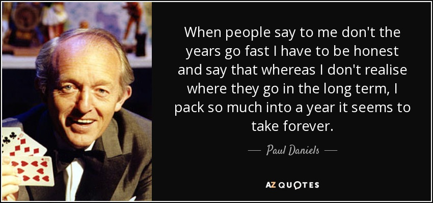 When people say to me don't the years go fast I have to be honest and say that whereas I don't realise where they go in the long term, I pack so much into a year it seems to take forever. - Paul Daniels