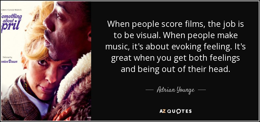 When people score films, the job is to be visual. When people make music, it's about evoking feeling. It's great when you get both feelings and being out of their head. - Adrian Younge
