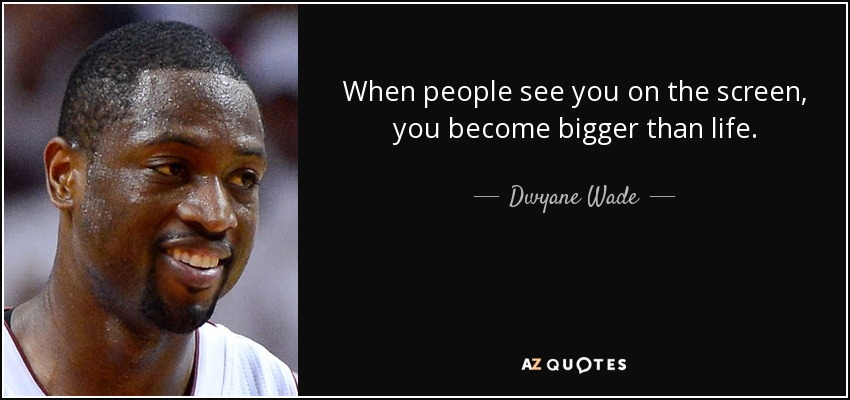 When people see you on the screen, you become bigger than life. - Dwyane Wade