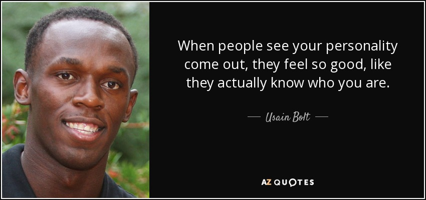 When people see your personality come out, they feel so good, like they actually know who you are. - Usain Bolt