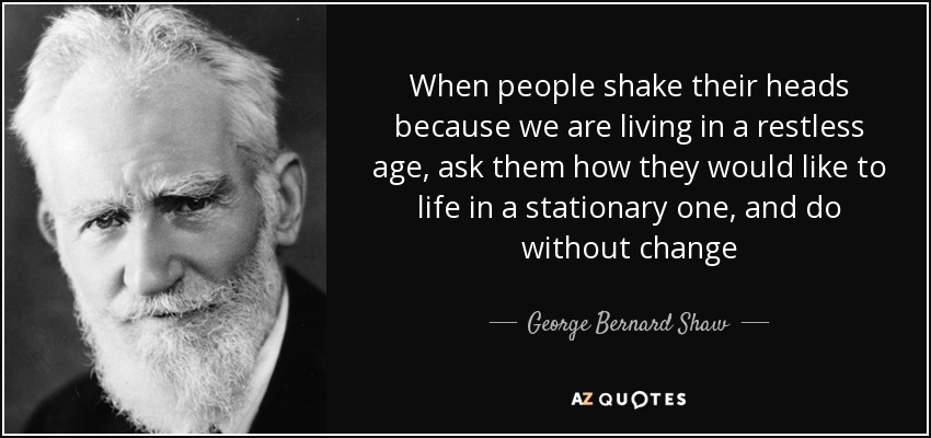When people shake their heads because we are living in a restless age, ask them how they would like to life in a stationary one, and do without change - George Bernard Shaw