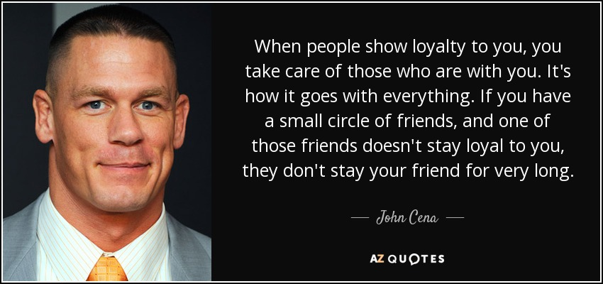 John Cena Quote When People Show Loyalty To You You Take Care Of