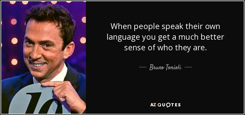 When people speak their own language you get a much better sense of who they are. - Bruno Tonioli