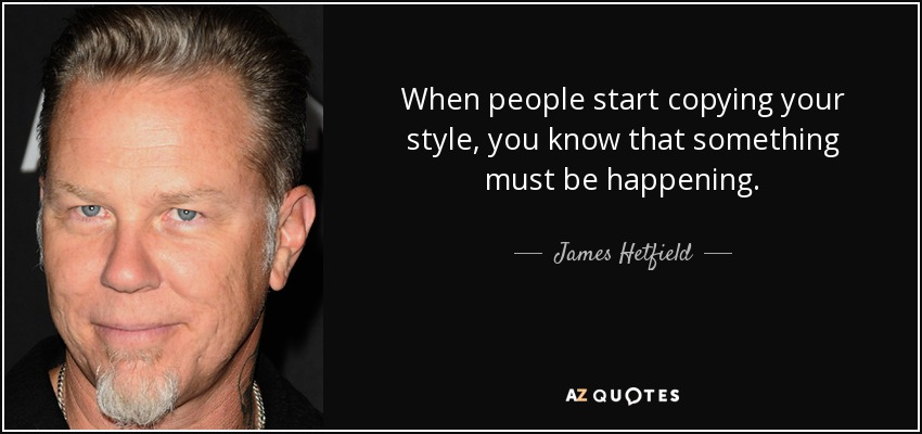 When people start copying your style, you know that something must be happening. - James Hetfield
