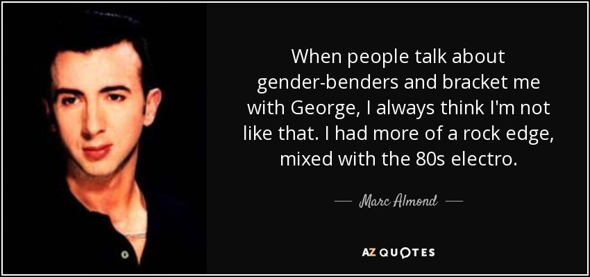 When people talk about gender-benders and bracket me with George, I always think I'm not like that. I had more of a rock edge, mixed with the 80s electro. - Marc Almond