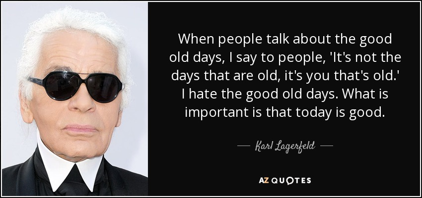 When people talk about the good old days, I say to people, 'It's not the days that are old, it's you that's old.' I hate the good old days. What is important is that today is good. - Karl Lagerfeld