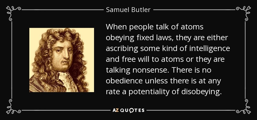When people talk of atoms obeying fixed laws, they are either ascribing some kind of intelligence and free will to atoms or they are talking nonsense. There is no obedience unless there is at any rate a potentiality of disobeying. - Samuel Butler