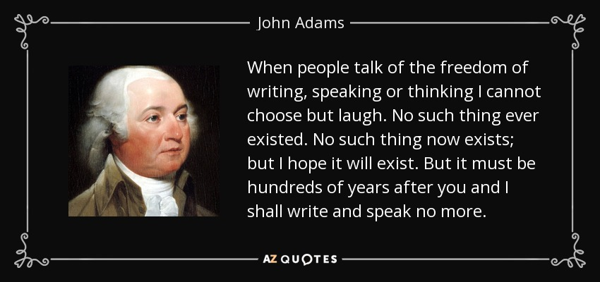 When people talk of the freedom of writing, speaking or thinking I cannot choose but laugh. No such thing ever existed. No such thing now exists; but I hope it will exist. But it must be hundreds of years after you and I shall write and speak no more. - John Adams