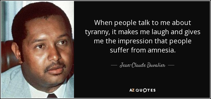 When people talk to me about tyranny, it makes me laugh and gives me the impression that people suffer from amnesia. - Jean-Claude Duvalier