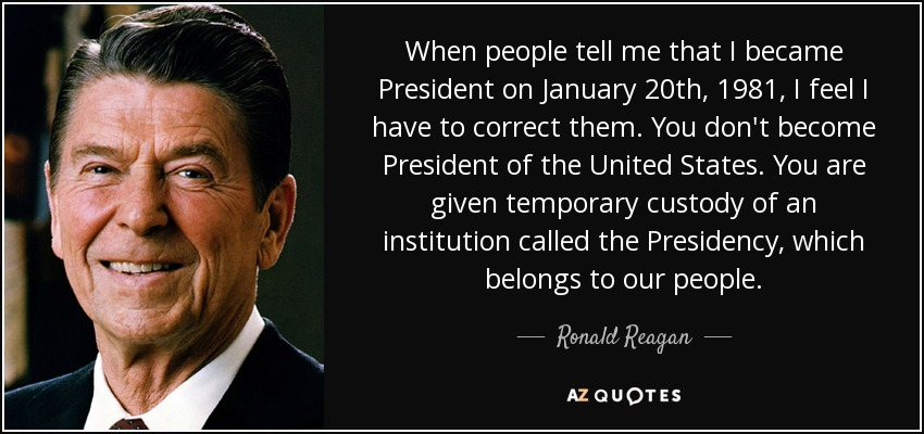 When people tell me that I became President on January 20th, 1981, I feel I have to correct them. You don't become President of the United States. You are given temporary custody of an institution called the Presidency, which belongs to our people. - Ronald Reagan