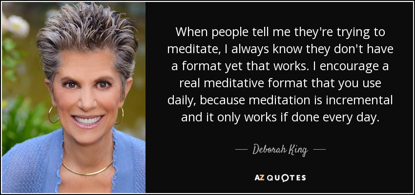 When people tell me they're trying to meditate, I always know they don't have a format yet that works. I encourage a real meditative format that you use daily, because meditation is incremental and it only works if done every day. - Deborah King