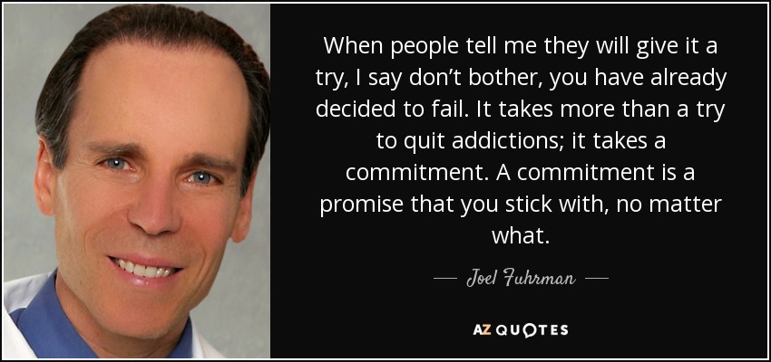 When people tell me they will give it a try, I say don't bother, you have already decided to fail. It takes more than a try to quit addictions; it takes a commitment. A commitment is a promise that you stick with, no matter what. - Joel Fuhrman