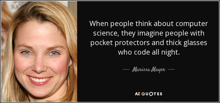 When people think about computer science, they imagine people with pocket protectors and thick glasses who code all night. - Marissa Mayer