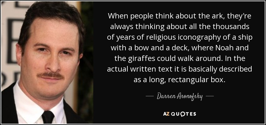 When people think about the ark, they're always thinking about all the thousands of years of religious iconography of a ship with a bow and a deck, where Noah and the giraffes could walk around. In the actual written text it is basically described as a long, rectangular box. - Darren Aronofsky