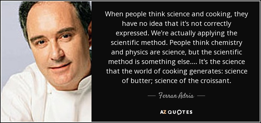 When people think science and cooking, they have no idea that it's not correctly expressed. We're actually applying the scientific method. People think chemistry and physics are science, but the scientific method is something else.... It's the science that the world of cooking generates: science of butter; science of the croissant. - Ferran Adria