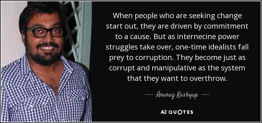 When people who are seeking change start out, they are driven by commitment to a cause. But as internecine power struggles take over, one-time idealists fall prey to corruption. They become just as corrupt and manipulative as the system that they want to overthrow. - Anurag Kashyap