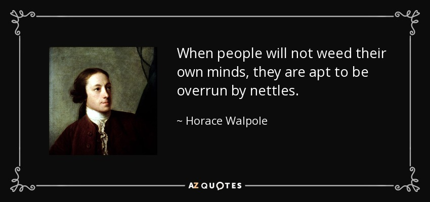 When people will not weed their own minds, they are apt to be overrun by nettles. - Horace Walpole