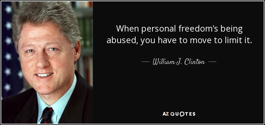 When personal freedom's being abused, you have to move to limit it. - William J. Clinton