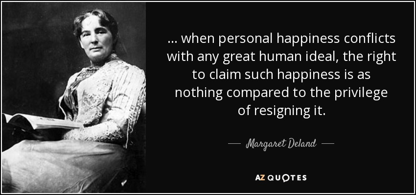... when personal happiness conflicts with any great human ideal, the right to claim such happiness is as nothing compared to the privilege of resigning it. - Margaret Deland
