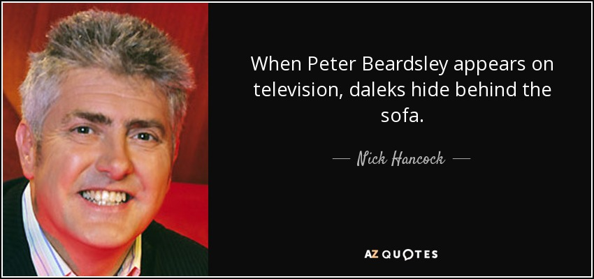When Peter Beardsley appears on television, daleks hide behind the sofa. - Nick Hancock