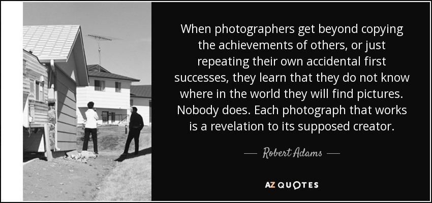 When photographers get beyond copying the achievements of others, or just repeating their own accidental first successes, they learn that they do not know where in the world they will find pictures. Nobody does. Each photograph that works is a revelation to its supposed creator. - Robert Adams