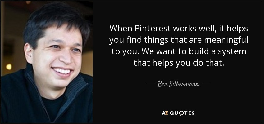 When Pinterest works well, it helps you find things that are meaningful to you. We want to build a system that helps you do that. - Ben Silbermann