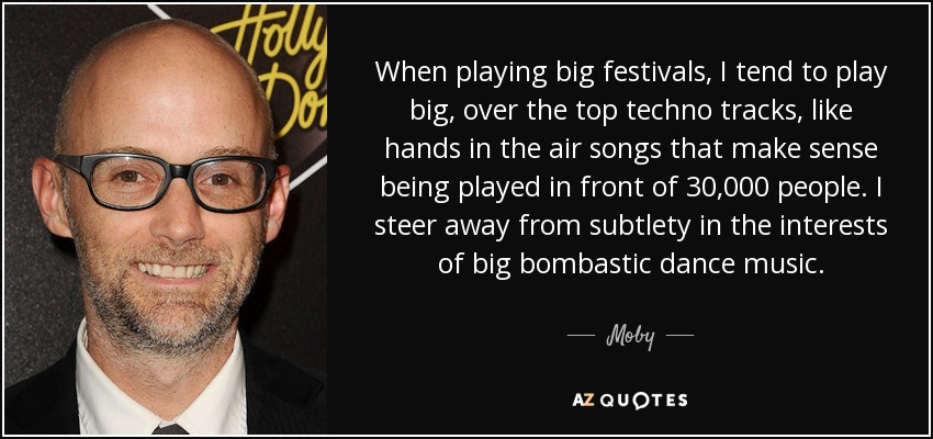 When playing big festivals, I tend to play big, over the top techno tracks, like hands in the air songs that make sense being played in front of 30,000 people. I steer away from subtlety in the interests of big bombastic dance music. - Moby