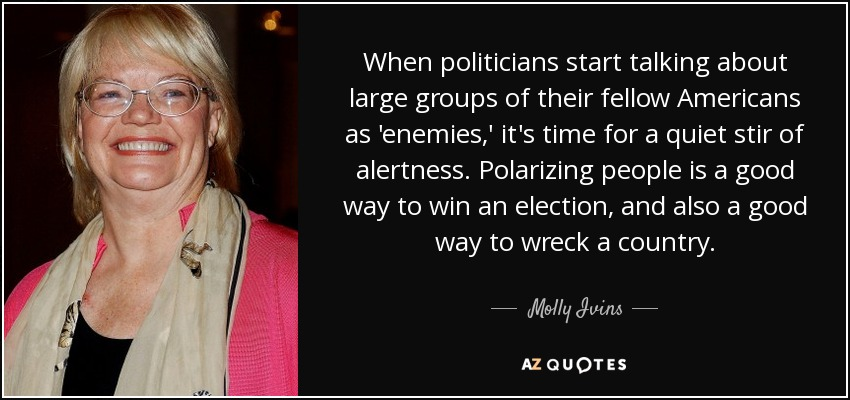 Quotes on humor and truth - Page 19 Quote-when-politicians-start-talking-about-large-groups-of-their-fellow-americans-as-enemies-molly-ivins-48-39-56