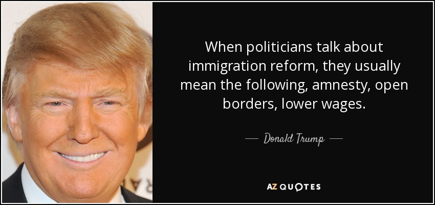 When politicians talk about immigration reform, they usually mean the following, amnesty, open borders, lower wages. - Donald Trump