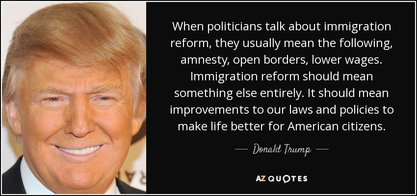 When politicians talk about immigration reform, they usually mean the following, amnesty, open borders, lower wages. Immigration reform should mean something else entirely. It should mean improvements to our laws and policies to make life better for American citizens. - Donald Trump