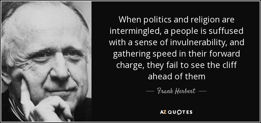 When politics and religion are intermingled, a people is suffused with a sense of invulnerability, and gathering speed in their forward charge, they fail to see the cliff ahead of them - Frank Herbert