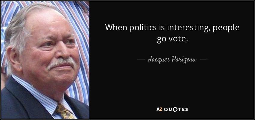 When politics is interesting, people go vote. - Jacques Parizeau
