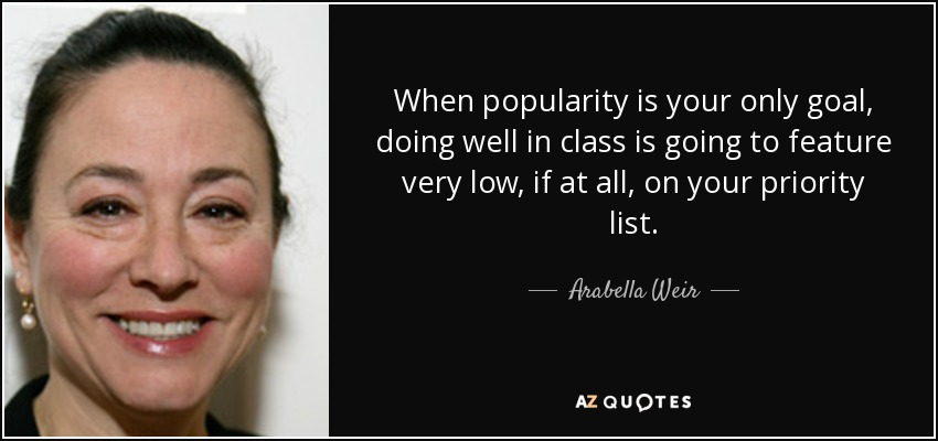 When popularity is your only goal, doing well in class is going to feature very low, if at all, on your priority list. - Arabella Weir