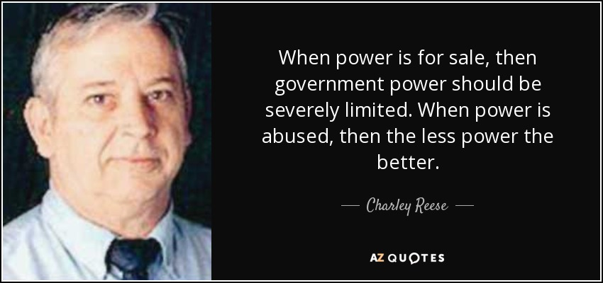 When power is for sale, then government power should be severely limited. When power is abused, then the less power the better. - Charley Reese