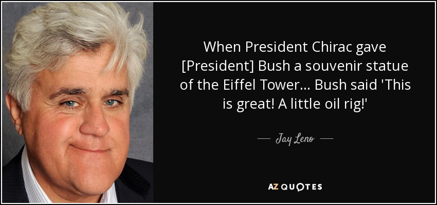 When President Chirac gave [President] Bush a souvenir statue of the Eiffel Tower... Bush said 'This is great! A little oil rig!' - Jay Leno