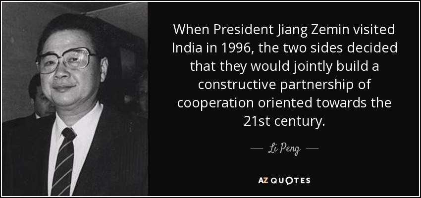When President Jiang Zemin visited India in 1996, the two sides decided that they would jointly build a constructive partnership of cooperation oriented towards the 21st century. - Li Peng