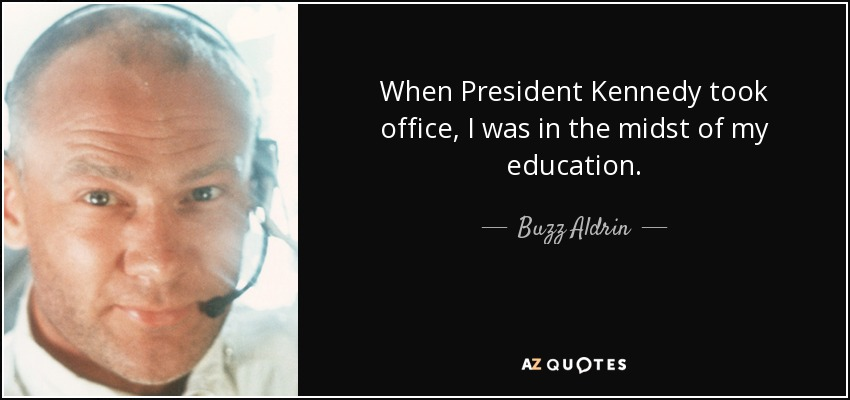 When President Kennedy took office, I was in the midst of my education. - Buzz Aldrin