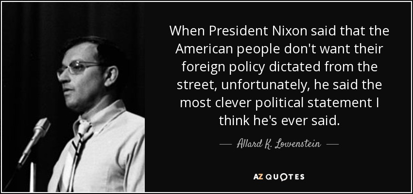 When President Nixon said that the American people don't want their foreign policy dictated from the street, unfortunately, he said the most clever political statement I think he's ever said. - Allard K. Lowenstein