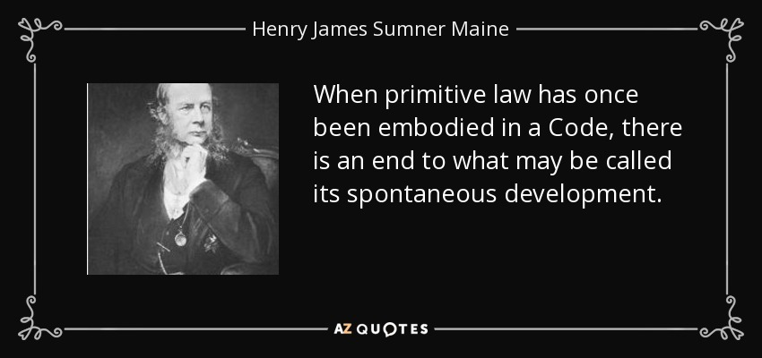When primitive law has once been embodied in a Code, there is an end to what may be called its spontaneous development. - Henry James Sumner Maine