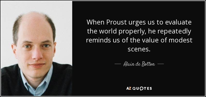 When Proust urges us to evaluate the world properly, he repeatedly reminds us of the value of modest scenes. - Alain de Botton