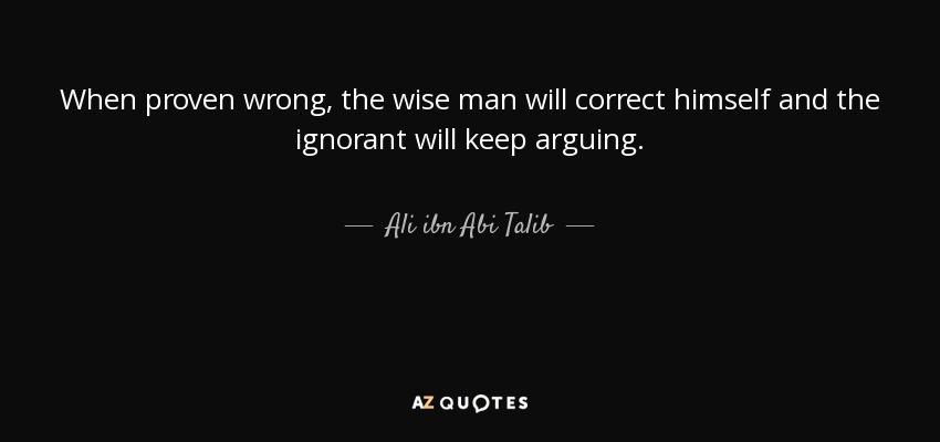 When proven wrong, the wise man will correct himself and the ignorant will keep arguing. - Ali ibn Abi Talib
