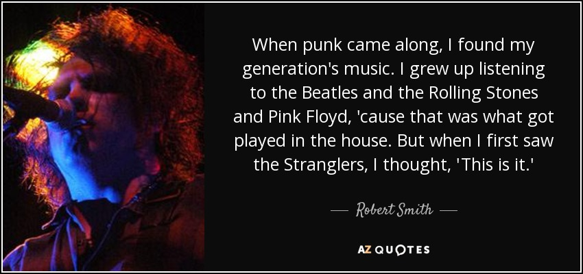 When punk came along, I found my generation's music. I grew up listening to the Beatles and the Rolling Stones and Pink Floyd, 'cause that was what got played in the house. But when I first saw the Stranglers, I thought, 'This is it.' - Robert Smith