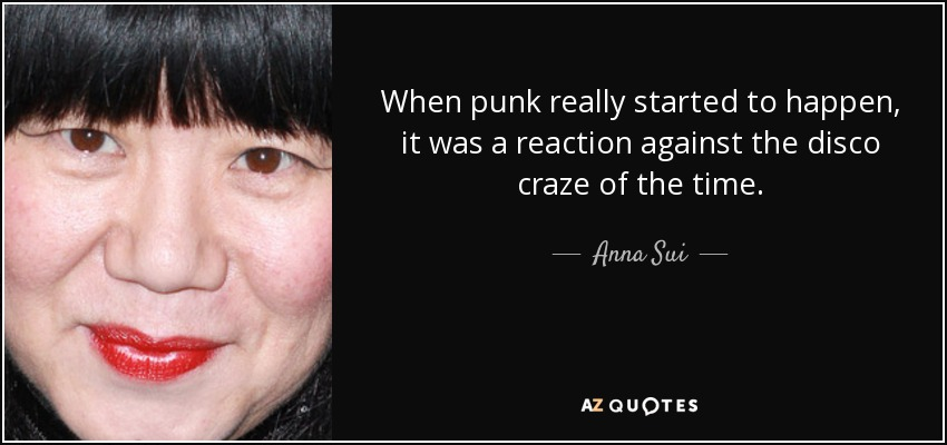 When punk really started to happen, it was a reaction against the disco craze of the time. - Anna Sui