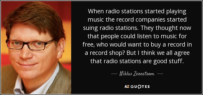 When radio stations started playing music the record companies started suing radio stations. They thought now that people could listen to music for free, who would want to buy a record in a record shop? But I think we all agree that radio stations are good stuff. - Niklas Zennstrom