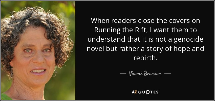 When readers close the covers on Running the Rift, I want them to understand that it is not a genocide novel but rather a story of hope and rebirth. - Naomi Benaron
