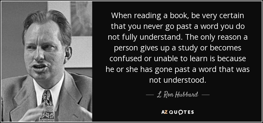 When reading a book, be very certain that you never go past a word you do not fully understand. The only reason a person gives up a study or becomes confused or unable to learn is because he or she has gone past a word that was not understood. - L. Ron Hubbard
