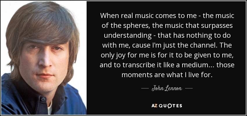 When real music comes to me - the music of the spheres, the music that surpasses understanding - that has nothing to do with me, cause I'm just the channel. The only joy for me is for it to be given to me, and to transcribe it like a medium... those moments are what I live for. - John Lennon