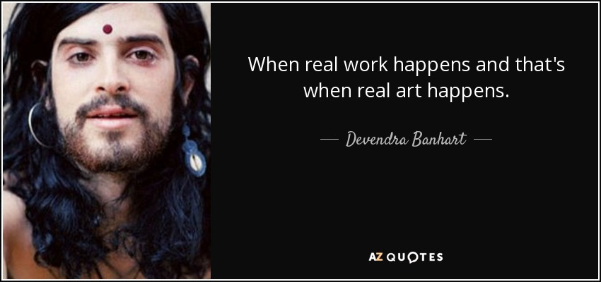 When real work happens and that's when real art happens. - Devendra Banhart